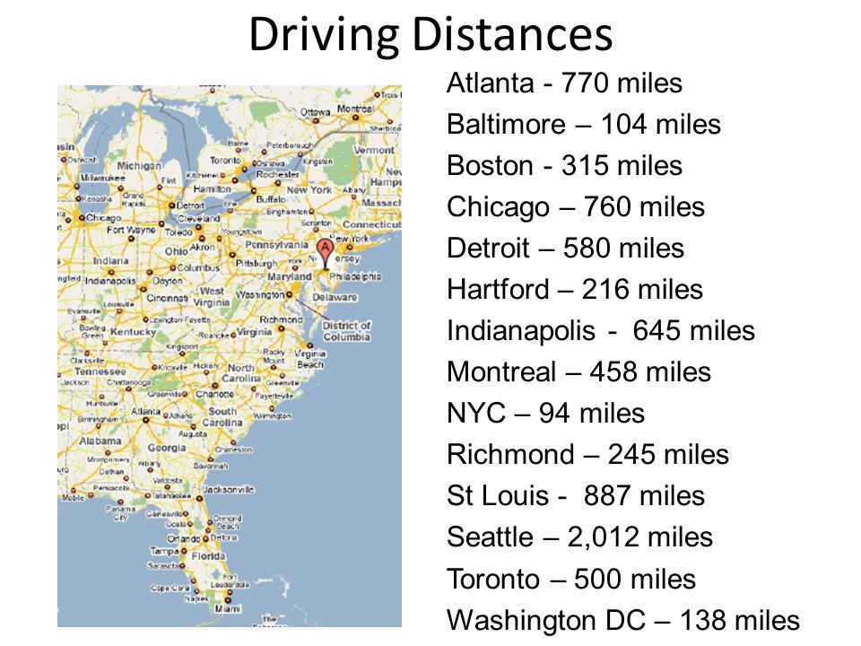 Driving Distances Atlanta - 770 miles Baltimore – 104 miles Boston - 315 miles Chicago – 760 miles Detroit – 580 miles Hartford – 216 miles Indianapolis - 645 miles Montreal – 458 miles NYC – 94 miles Richmond – 245 miles St Louis - 887 miles Seattle – 2,012 miles Toronto – 500 miles Washington DC – 138 miles