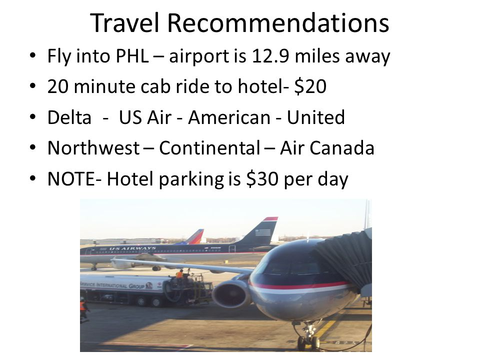 Travel Recommendations Fly into PHL – airport is 12.9 miles away 20 minute cab ride to hotel- $20 Delta - US Air - American - United Northwest – Continental – Air Canada NOTE- Hotel parking is $30 per day