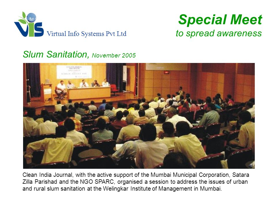 Virtual Info Systems Pvt Ltd Special Meet to spread awareness Slum Sanitation, November 2005 Clean India Journal, with the active support of the Mumbai Municipal Corporation, Satara Zilla Parishad and the NGO SPARC, organised a session to address the issues of urban and rural slum sanitation at the Welingkar Institute of Management in Mumbai.