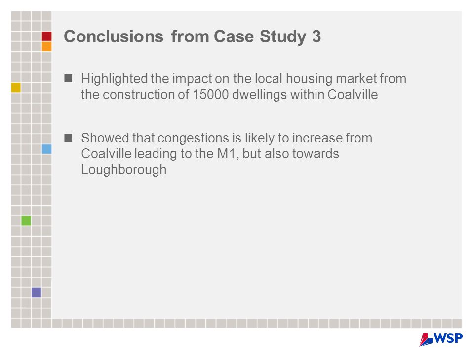 Conclusions from Case Study 3 Highlighted the impact on the local housing market from the construction of 15000 dwellings within Coalville Showed that congestions is likely to increase from Coalville leading to the M1, but also towards Loughborough