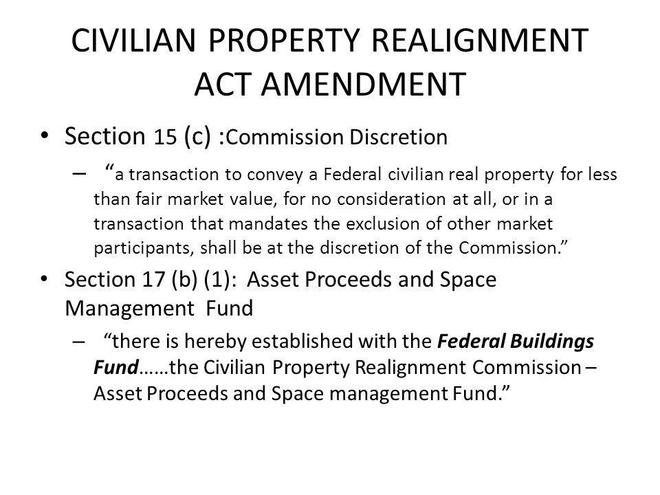 CIVILIAN PROPERTY REALIGNMENT ACT AMENDMENT Section 15 (c) : Commission Discretion – a transaction to convey a Federal civilian real property for less than fair market value, for no consideration at all, or in a transaction that mandates the exclusion of other market participants, shall be at the discretion of the Commission.