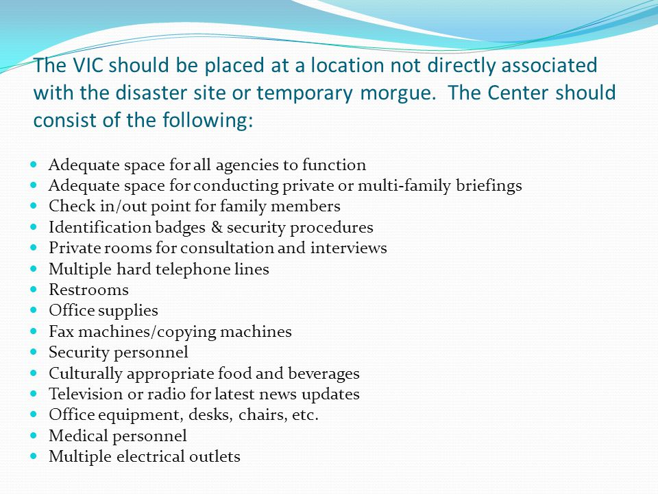 The VIC should be placed at a location not directly associated with the disaster site or temporary morgue. The Center should consist of the following: