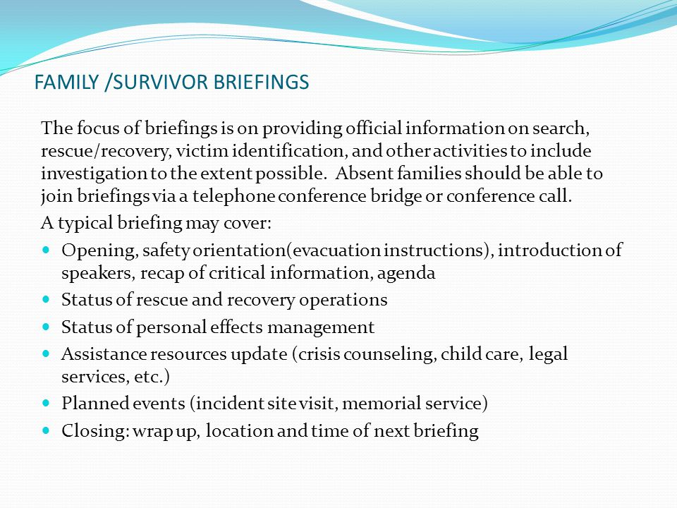 FAMILY /SURVIVOR BRIEFINGS The focus of briefings is on providing official information on search, rescue/recovery, victim identification, and other activities to include investigation to the extent possible.
