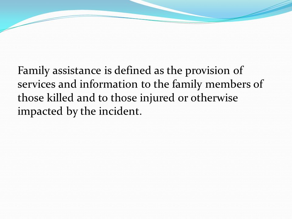 Family assistance is defined as the provision of services and information to the family members of those killed and to those injured or otherwise impacted by the incident.