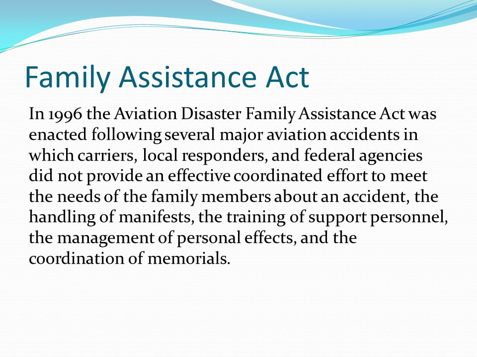 Family Assistance Act In 1996 the Aviation Disaster Family Assistance Act was enacted following several major aviation accidents in which carriers, lo
