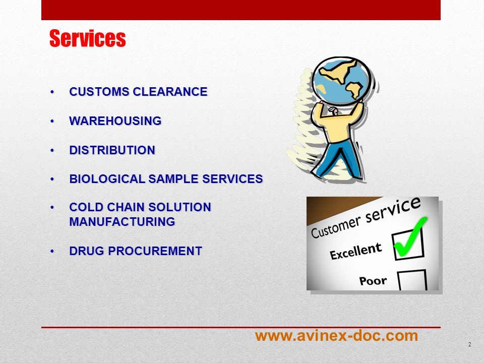 Services CUSTOMSCUSTOMS CLEARANCE WAREHOUSINGWAREHOUSING DISTRIBUTIONDISTRIBUTION BIOLOGICALBIOLOGICAL SAMPLE SERVICES COLDCOLD CHAIN SOLUTION MANUFACTURING DRUGDRUG PROCUREMENT 2 www.avinex-doc.com
