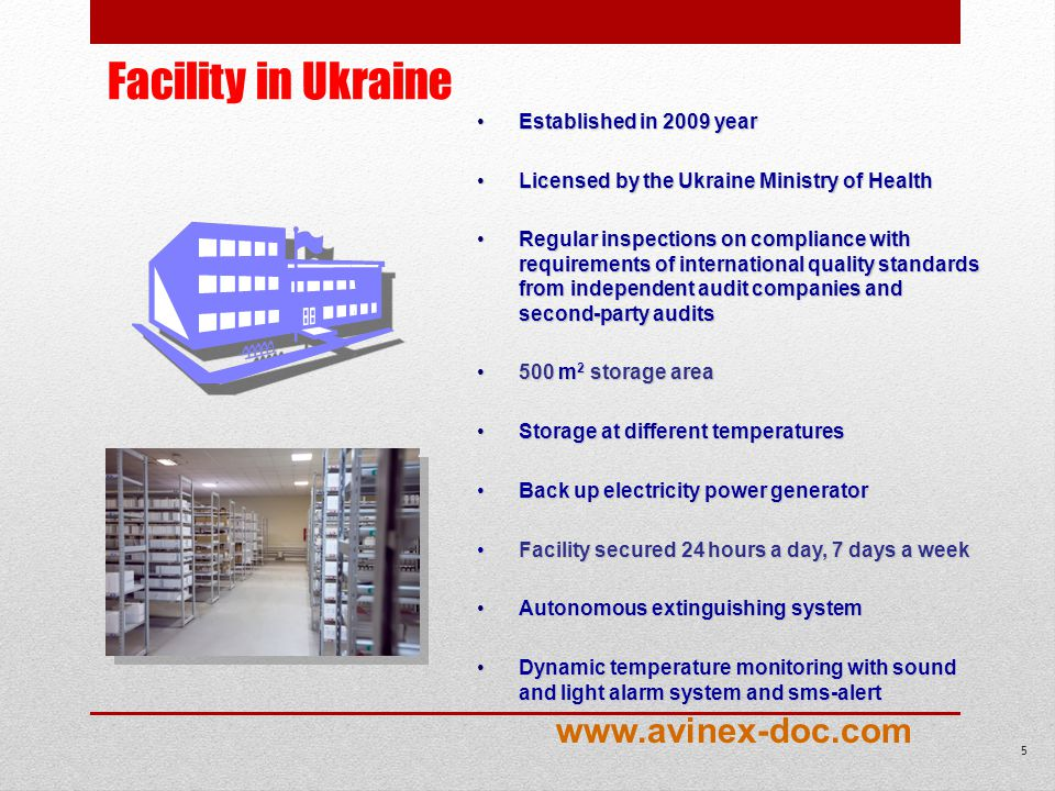 Facility in Ukraine Established in 2009 yearEstablished in 2009 year Licensed by the Ukraine Ministry of HealthLicensed by the Ukraine Ministry of Health Regular inspections on compliance with requirements of international quality standards from independent audit companies and second-party auditsRegular inspections on compliance with requirements of international quality standards from independent audit companies and second-party audits 500 m 2 storage area500 m 2 storage area Storage at different temperaturesStorage at different temperatures Back up electricity power generatorBack up electricity power generator Facility secured 24 hours a day, 7 days a weekFacility secured 24 hours a day, 7 days a week Autonomous extinguishing systemAutonomous extinguishing system Dynamic temperature monitoring with sound and light alarm system and sms-alertDynamic temperature monitoring with sound and light alarm system and sms-alert 5 www.avinex-doc.com