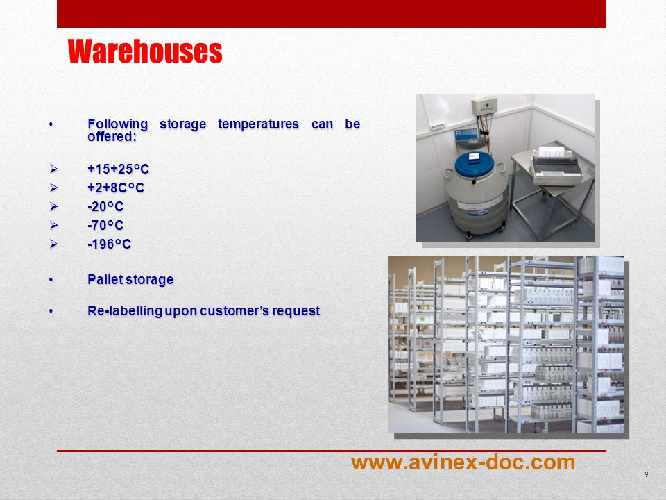 Warehouses Following storage temperatures can be offered:Following storage temperatures can be offered: +15+25°C +15+25°C +2+8C°C +2+8C°C -20°C -20°C -70°C -70°C -196°C -196°C Pallet storagePallet storage Re-labelling upon customers requestRe-labelling upon customers request 9 www.avinex-doc.com