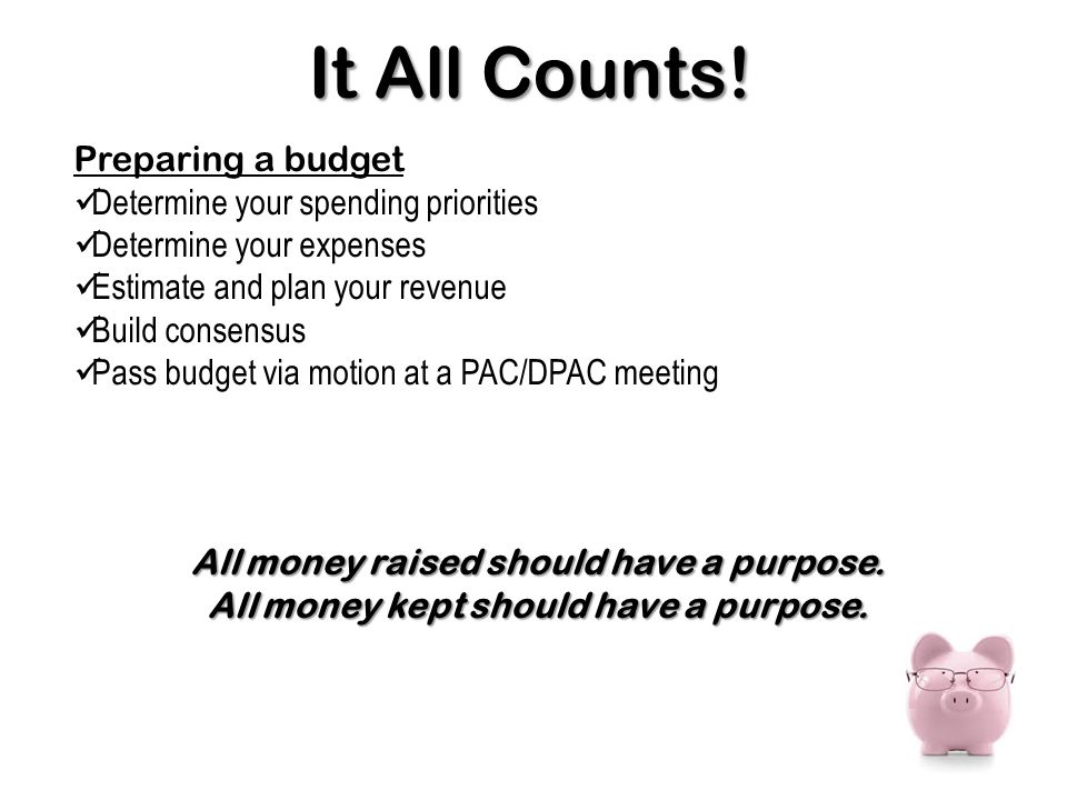 Preparing a budget Determine your spending priorities Determine your expenses Estimate and plan your revenue Build consensus Pass budget via motion at a PAC/DPAC meeting It All Counts.