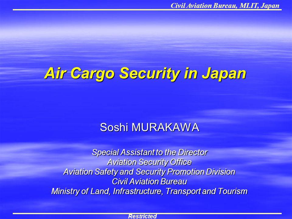 Civil Aviation Bureau, MLIT, Japan Air Cargo Security in Japan Soshi MURAKAWA Special Assistant to the Director Aviation Security Office Aviation Safe