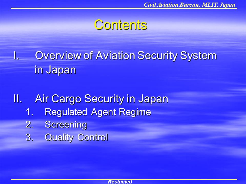 Civil Aviation Bureau, MLIT, Japan Contents I.Overview of Aviation Security System in Japan in Japan II.Air Cargo Security in Japan 1.Regulated Agent