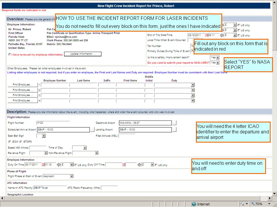 4 Fill out any block on this form that is indicated in red You will need the 4 letter ICAO identifier to enter the departure and arrival airport You will need to enter duty time on and off HOW TO USE THE INCIDENT REPORT FORM FOR LASER INCIDENTS You do not need to fill out every block on this form, just the ones I have indicated Select YES fo NASA REPORT