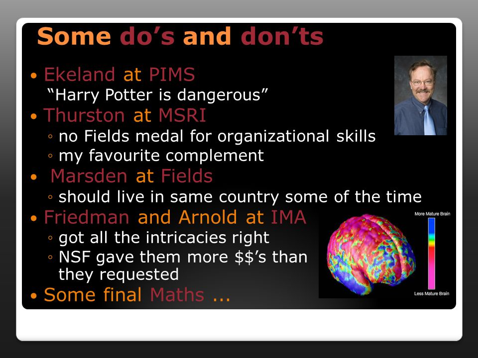 Some dos and donts Ekeland at PIMS Harry Potter is dangerous Thurston at MSRI no Fields medal for organizational skills my favourite complement Marsden at Fields should live in same country some of the time Friedman and Arnold at IMA got all the intricacies right NSF gave them more $$s than they requested Some final Maths...