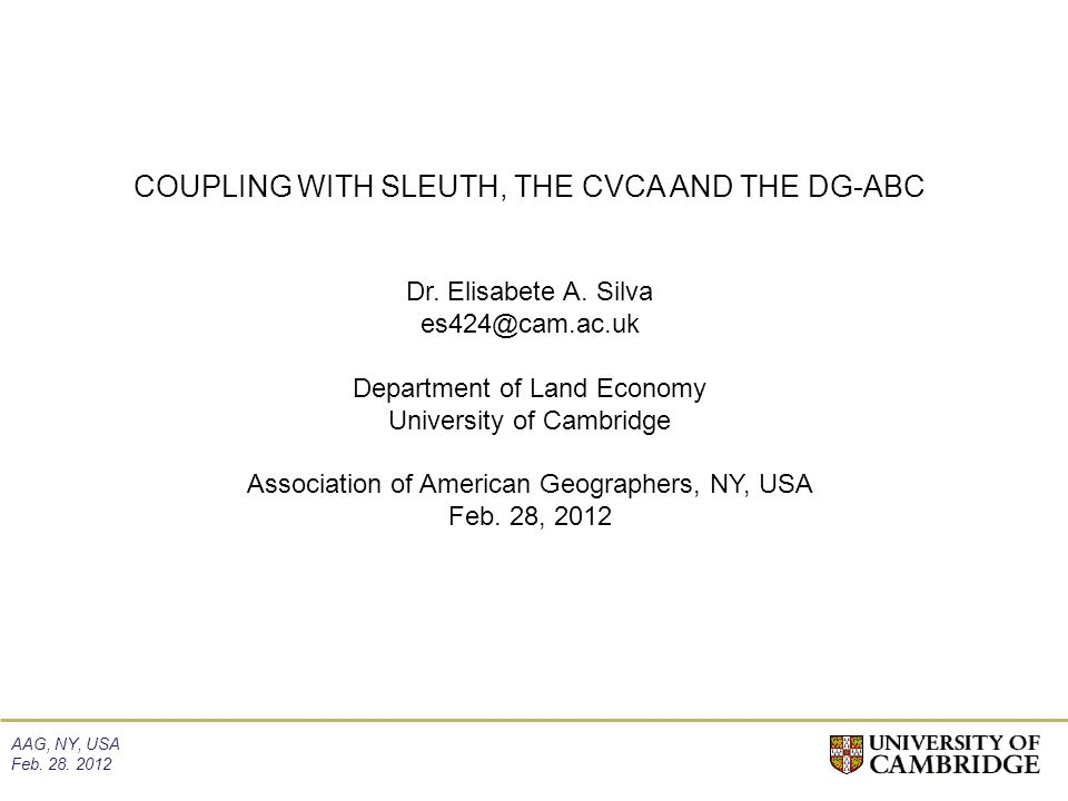 AAG, NY, USA Feb. 28. 2012 COUPLING WITH SLEUTH, THE CVCA AND THE DG-ABC Dr. Elisabete A. Silva es424@cam.ac.uk Department of Land Economy University