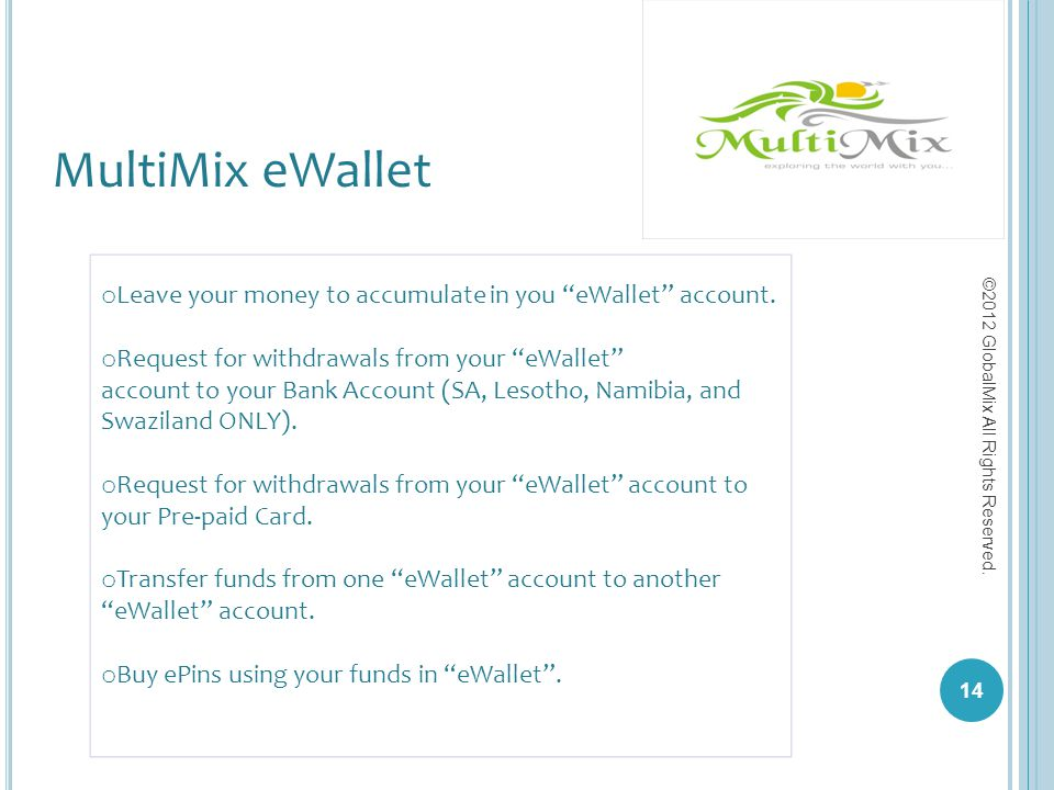 14 ©2012 GlobalMix All Rights Reserved. o Leave your money to accumulate in you eWallet account. o Request for withdrawals from your eWallet account t