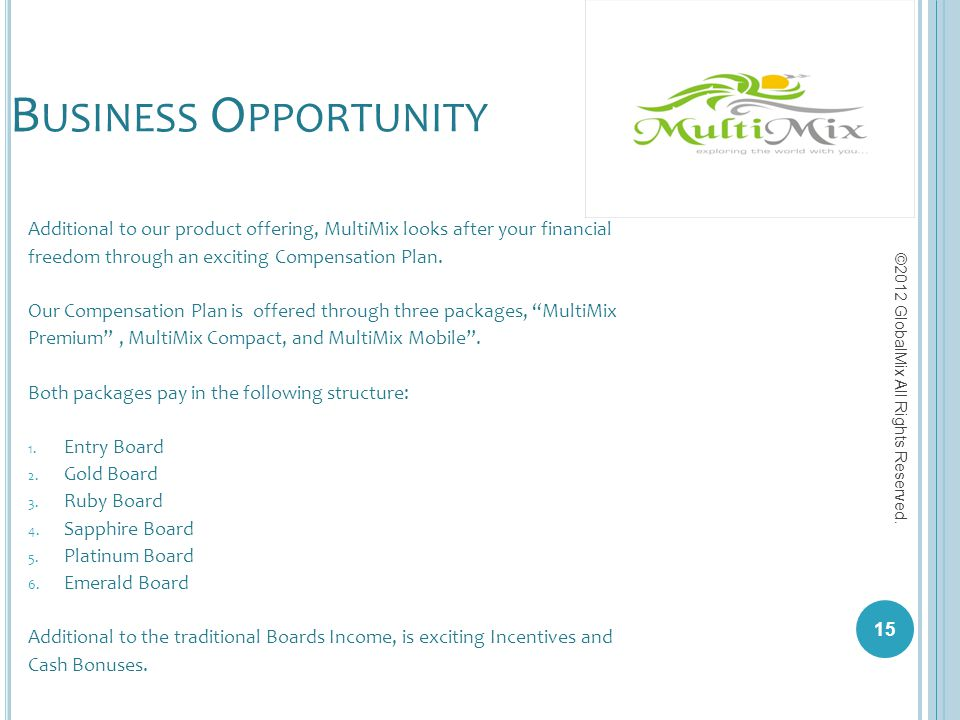 B USINESS O PPORTUNITY Additional to our product offering, MultiMix looks after your financial freedom through an exciting Compensation Plan. Our Comp