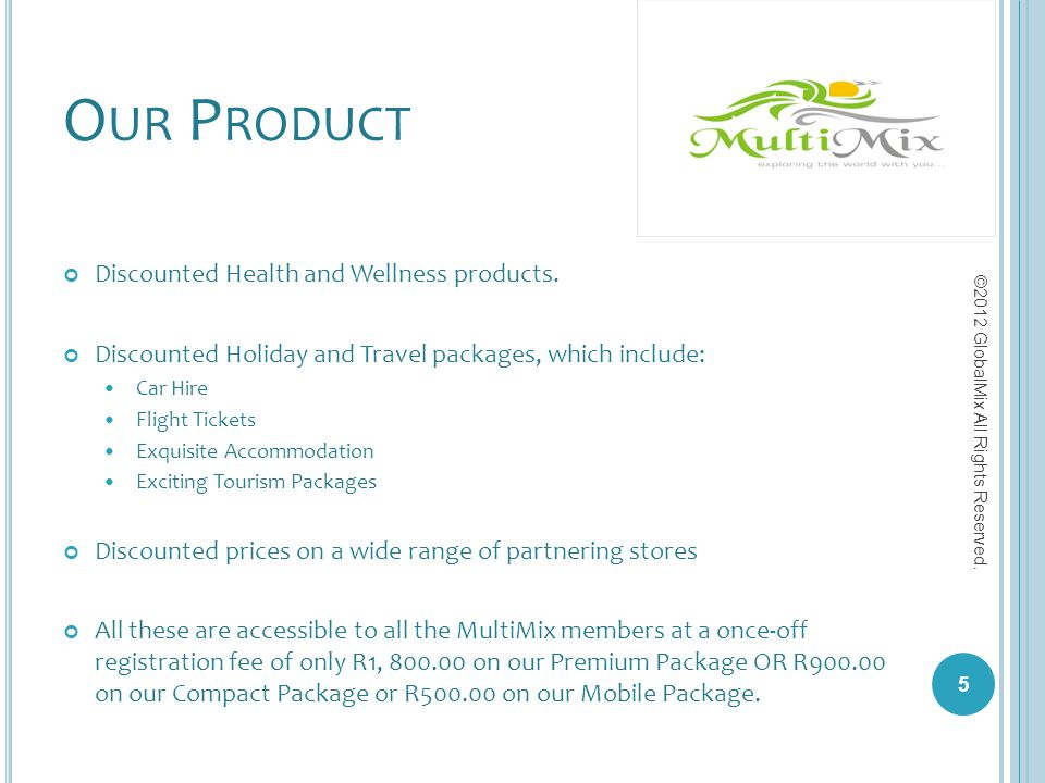 O UR P RODUCT Discounted Health and Wellness products. Discounted Holiday and Travel packages, which include: Car Hire Flight Tickets Exquisite Accomm