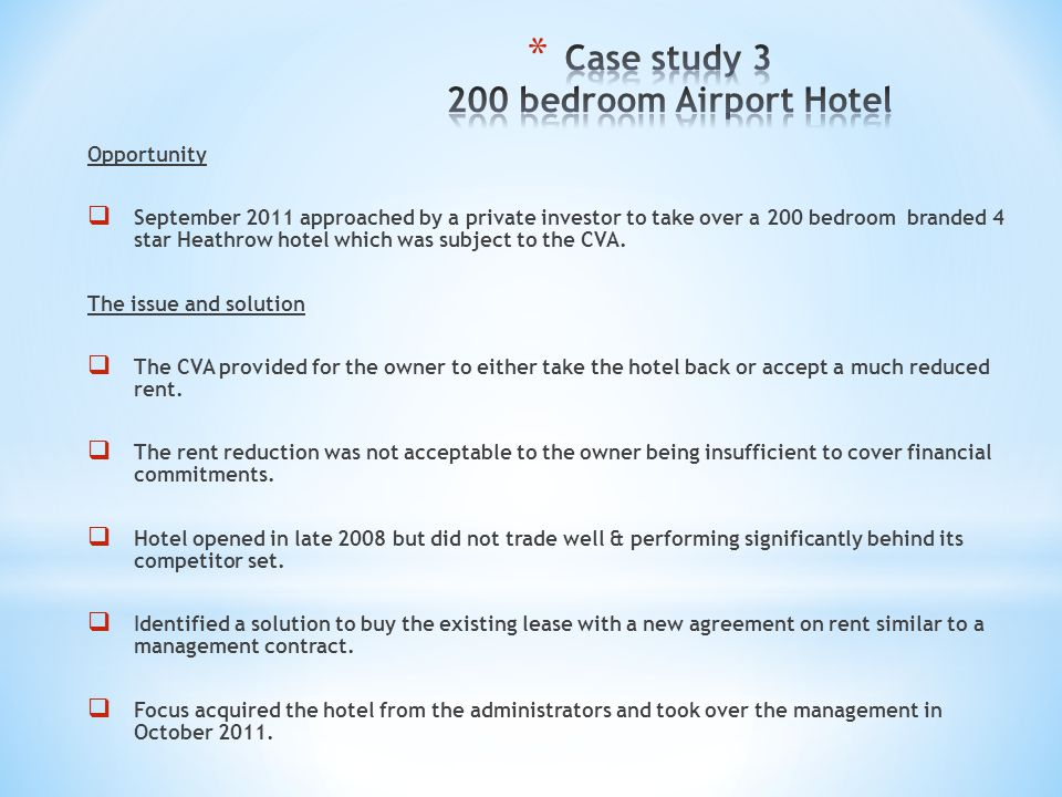 Opportunity September 2011 approached by a private investor to take over a 200 bedroom branded 4 star Heathrow hotel which was subject to the CVA. The