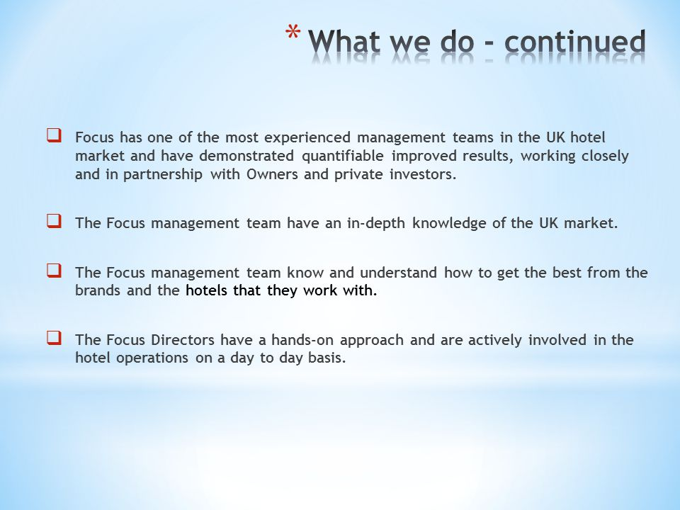 Focus has one of the most experienced management teams in the UK hotel market and have demonstrated quantifiable improved results, working closely and