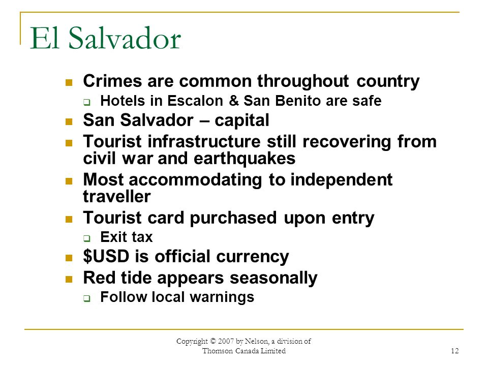 Copyright © 2007 by Nelson, a division of Thomson Canada Limited 12 El Salvador Crimes are common throughout country Hotels in Escalon & San Benito are safe San Salvador – capital Tourist infrastructure still recovering from civil war and earthquakes Most accommodating to independent traveller Tourist card purchased upon entry Exit tax $USD is official currency Red tide appears seasonally Follow local warnings
