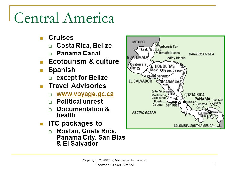Copyright © 2007 by Nelson, a division of Thomson Canada Limited 2 Central America Cruises Costa Rica, Belize Panama Canal Ecotourism & culture Spanish except for Belize Travel Advisories   Political unrest Documentation & health ITC packages to Roatan, Costa Rica, Panama City, San Blas & El Salvador