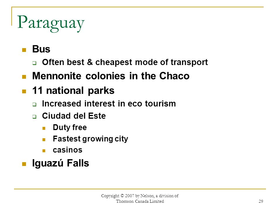 Copyright © 2007 by Nelson, a division of Thomson Canada Limited 29 Paraguay Bus Often best & cheapest mode of transport Mennonite colonies in the Chaco 11 national parks Increased interest in eco tourism Ciudad del Este Duty free Fastest growing city casinos Iguazú Falls