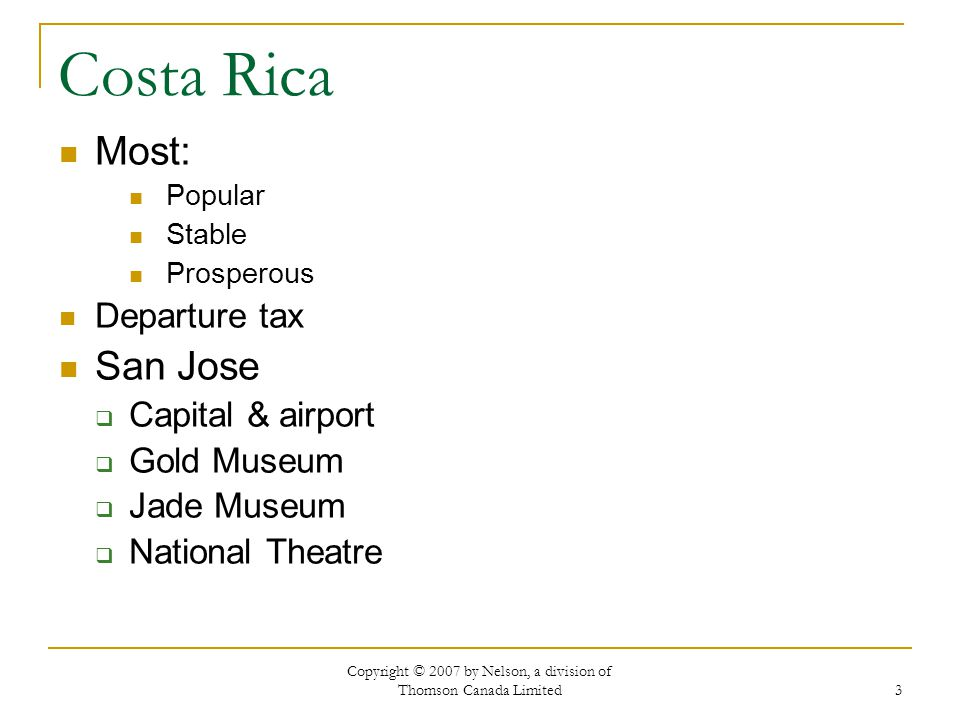 Copyright © 2007 by Nelson, a division of Thomson Canada Limited 3 Costa Rica Most: Popular Stable Prosperous Departure tax San Jose Capital & airport Gold Museum Jade Museum National Theatre