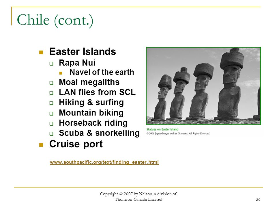 Copyright © 2007 by Nelson, a division of Thomson Canada Limited 36 Chile (cont.) Easter Islands Rapa Nui Navel of the earth Moai megaliths LAN flies from SCL Hiking & surfing Mountain biking Horseback riding Scuba & snorkelling Cruise port