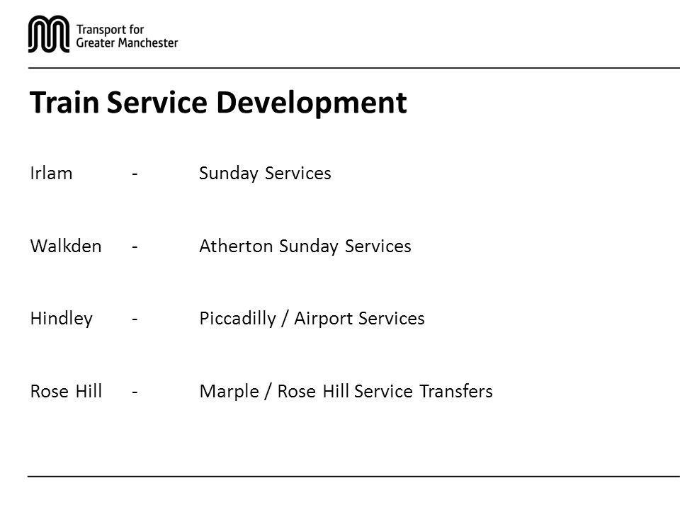 Train Service Development Irlam-Sunday Services Walkden-Atherton Sunday Services Hindley-Piccadilly / Airport Services Rose Hill- Marple / Rose Hill Service Transfers