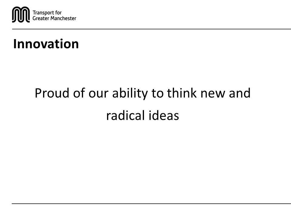 Innovation Proud of our ability to think new and radical ideas