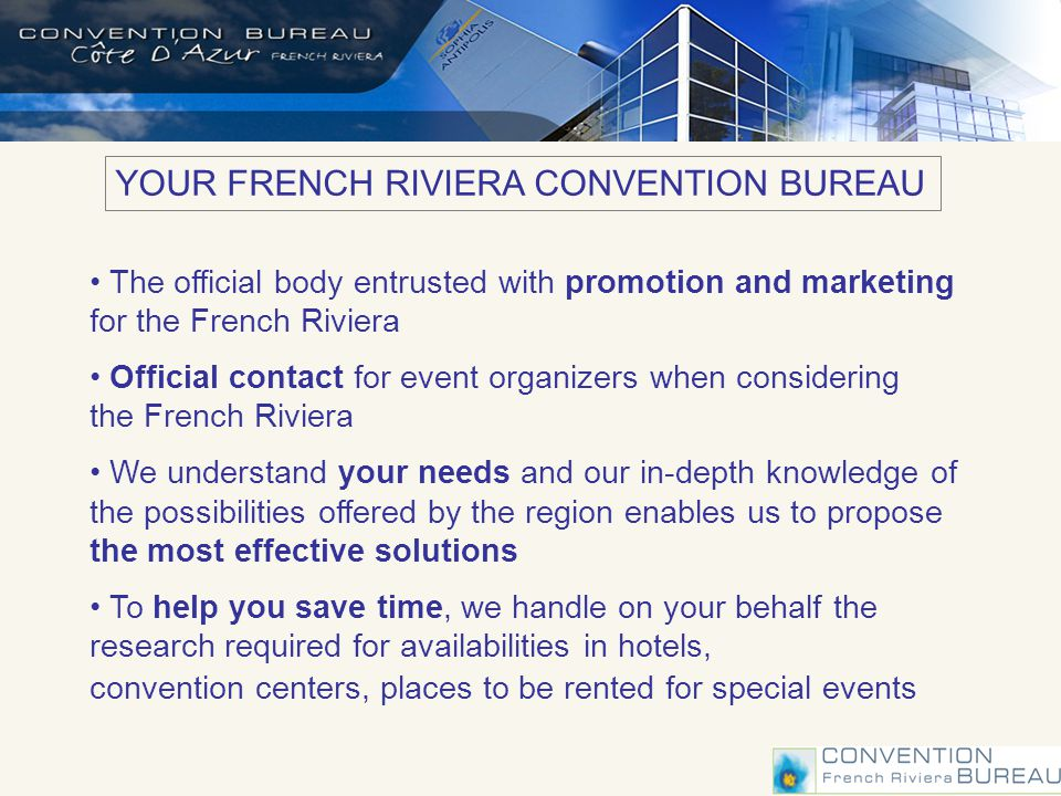 YOUR FRENCH RIVIERA CONVENTION BUREAU The official body entrusted with promotion and marketing for the French Riviera Official contact for event organizers when considering the French Riviera We understand your needs and our in-depth knowledge of the possibilities offered by the region enables us to propose the most effective solutions To help you save time, we handle on your behalf the research required for availabilities in hotels, convention centers, places to be rented for special events