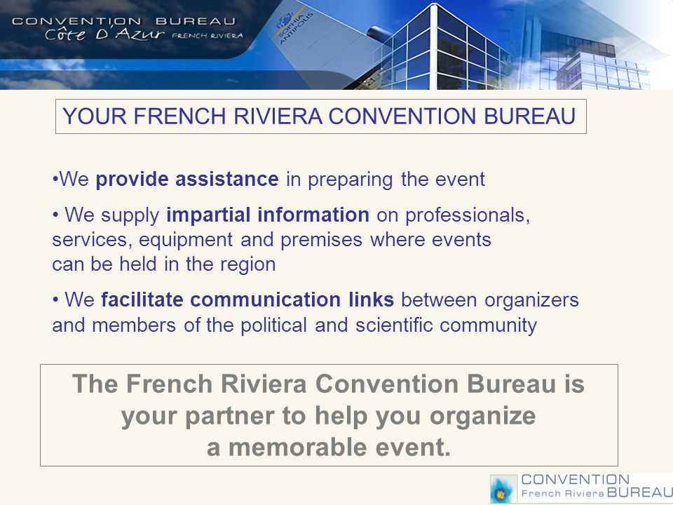 We provide assistance in preparing the event We supply impartial information on professionals, services, equipment and premises where events can be held in the region We facilitate communication links between organizers and members of the political and scientific community YOUR FRENCH RIVIERA CONVENTION BUREAU The French Riviera Convention Bureau is your partner to help you organize a memorable event.
