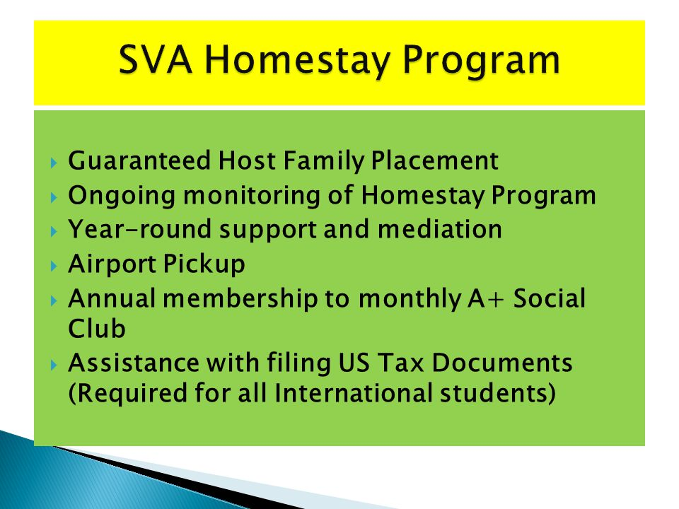Guaranteed Host Family Placement Ongoing monitoring of Homestay Program Year-round support and mediation Airport Pickup Annual membership to monthly A+ Social Club Assistance with filing US Tax Documents (Required for all International students)