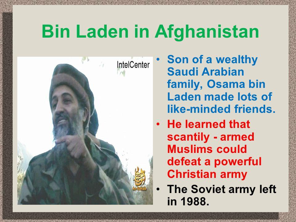 Bin Laden in Afghanistan Son of a wealthy Saudi Arabian family, Osama bin Laden made lots of like-minded friends. He learned that scantily - armed Mus