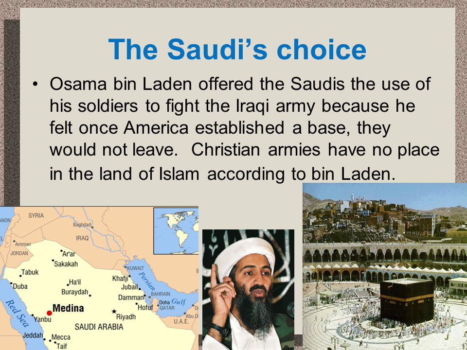 The Saudis choice Osama bin Laden offered the Saudis the use of his soldiers to fight the Iraqi army because he felt once America established a base,