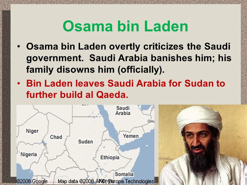 Osama bin Laden Osama bin Laden overtly criticizes the Saudi government. Saudi Arabia banishes him; his family disowns him (officially). Bin Laden lea