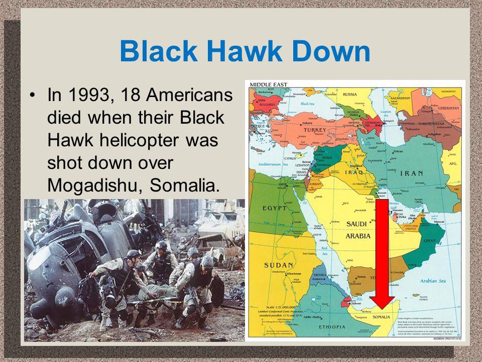 Black Hawk Down In 1993, 18 Americans died when their Black Hawk helicopter was shot down over Mogadishu, Somalia.