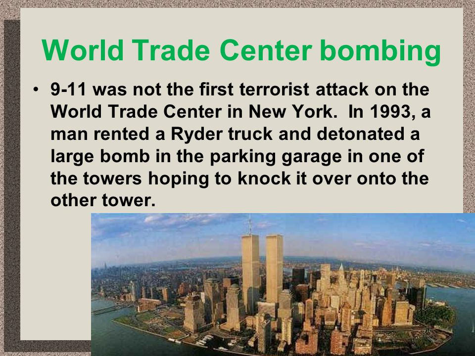 World Trade Center bombing 9-11 was not the first terrorist attack on the World Trade Center in New York. In 1993, a man rented a Ryder truck and deto