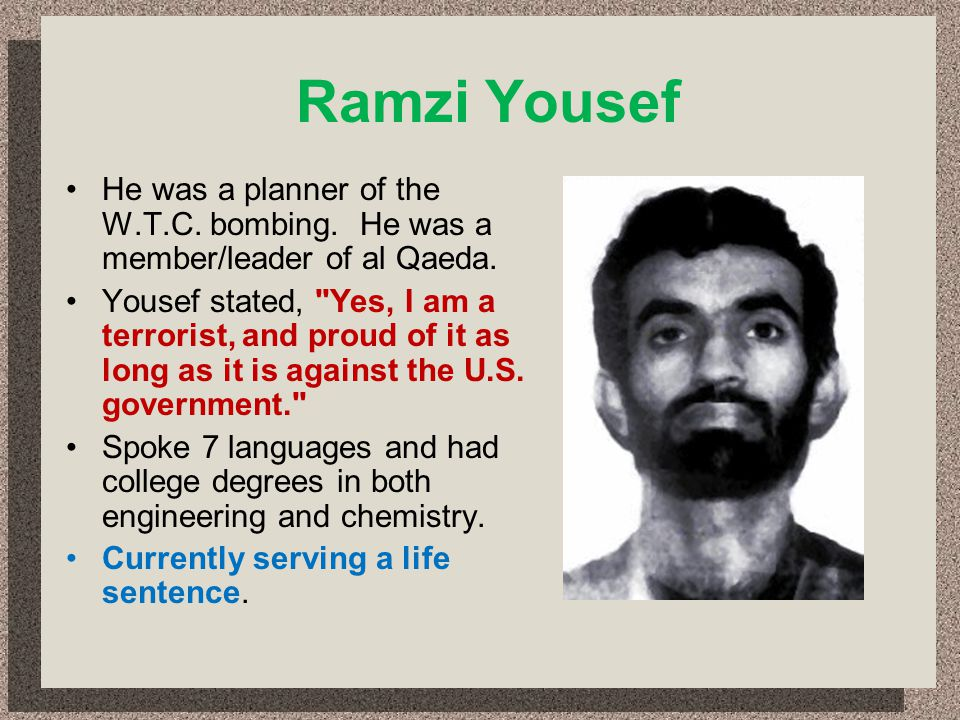 Ramzi Yousef He was a planner of the W.T.C. bombing. He was a member/leader of al Qaeda. Yousef stated,