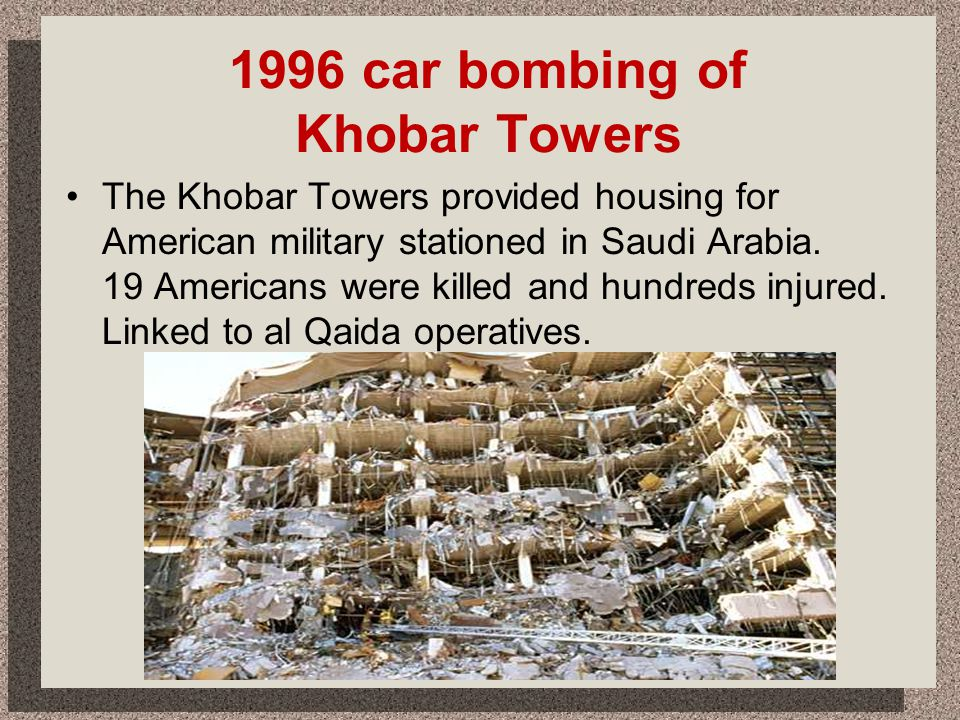 1996 car bombing of Khobar Towers The Khobar Towers provided housing for American military stationed in Saudi Arabia. 19 Americans were killed and hun