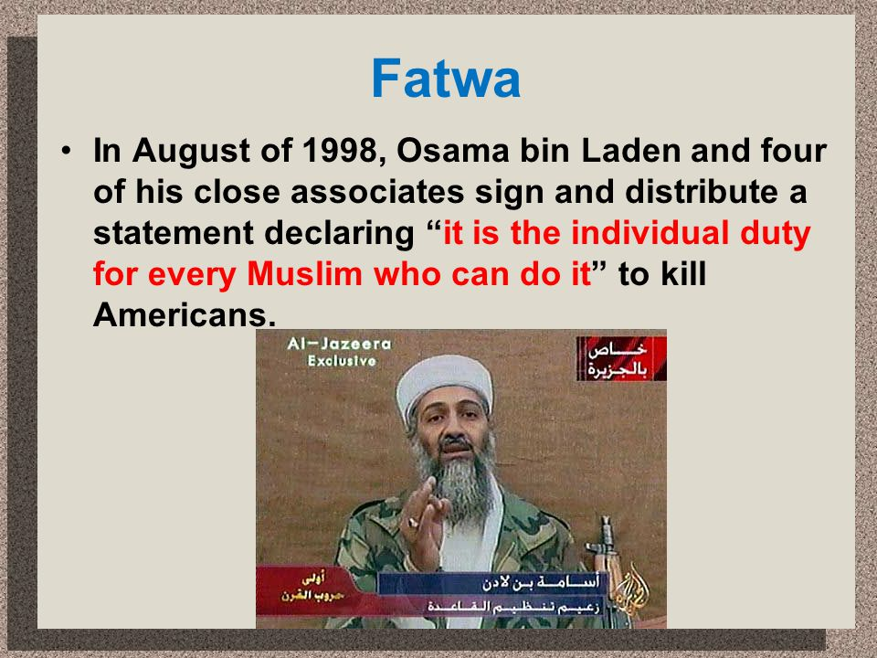Fatwa In August of 1998, Osama bin Laden and four of his close associates sign and distribute a statement declaring it is the individual duty for ever