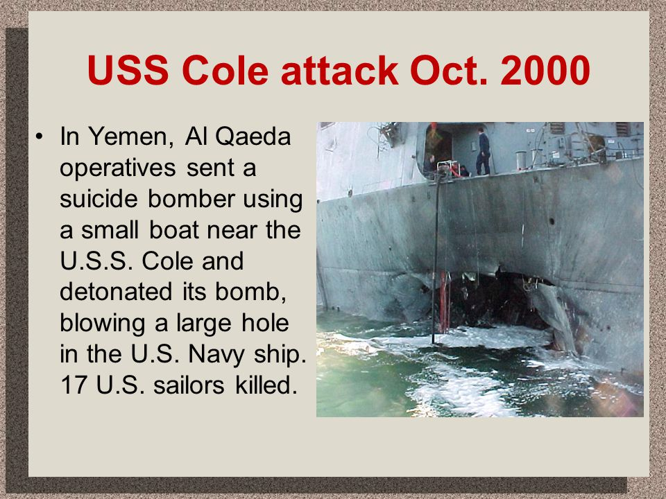 USS Cole attack Oct. 2000 In Yemen, Al Qaeda operatives sent a suicide bomber using a small boat near the U.S.S. Cole and detonated its bomb, blowing