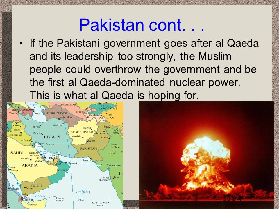 Pakistan cont... If the Pakistani government goes after al Qaeda and its leadership too strongly, the Muslim people could overthrow the government and