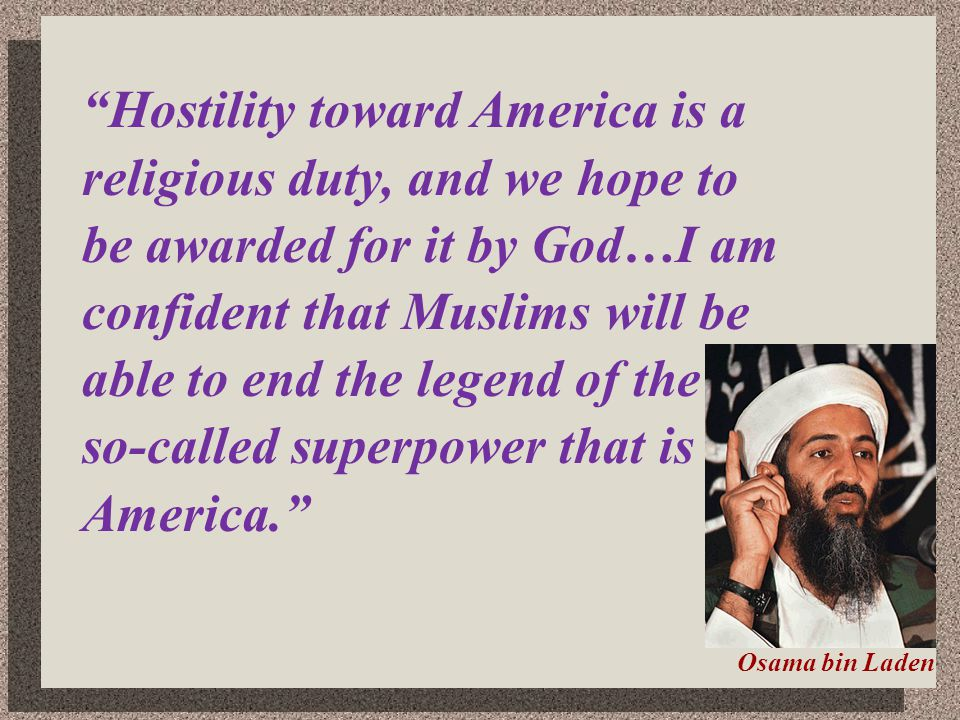 Hostility toward America is a religious duty, and we hope to be awarded for it by God…I am confident that Muslims will be able to end the legend of th