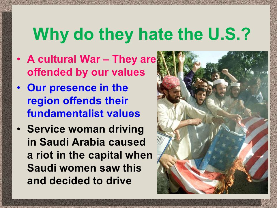 Why do they hate the U.S.? A cultural War – They are offended by our values Our presence in the region offends their fundamentalist values Service wom
