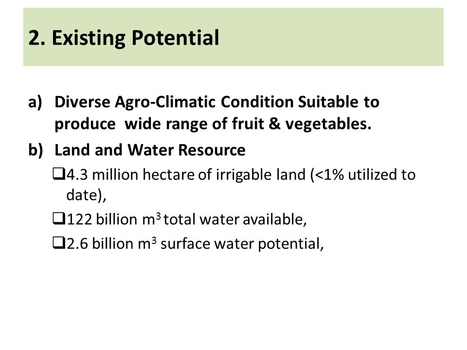 2. Existing Potential a)Diverse Agro-Climatic Condition Suitable to produce wide range of fruit & vegetables. b)Land and Water Resource 4.3 million he