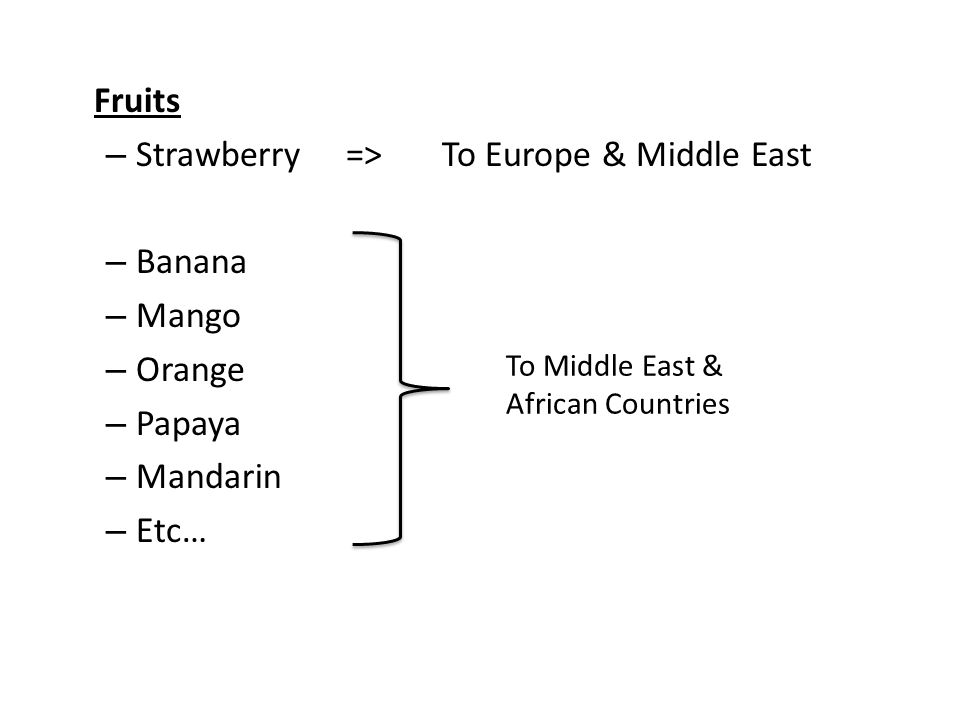 Fruits – Strawberry=> To Europe & Middle East – Banana – Mango – Orange – Papaya – Mandarin – Etc… To Middle East && & African Countries