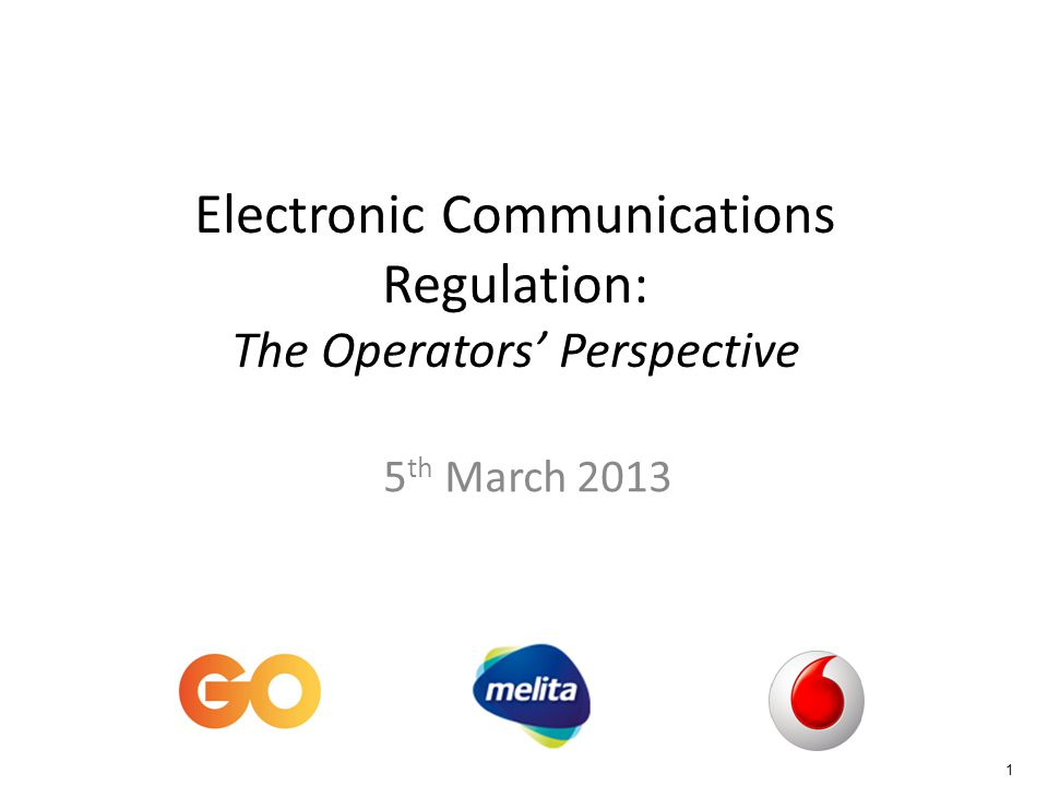1 Electronic Communications Regulation: The Operators Perspective 5 th March 2013