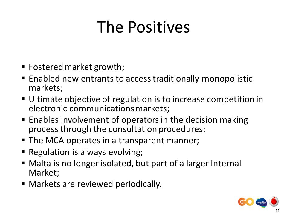11 The Positives Fostered market growth; Enabled new entrants to access traditionally monopolistic markets; Ultimate objective of regulation is to increase competition in electronic communications markets; Enables involvement of operators in the decision making process through the consultation procedures; The MCA operates in a transparent manner; Regulation is always evolving; Malta is no longer isolated, but part of a larger Internal Market; Markets are reviewed periodically.