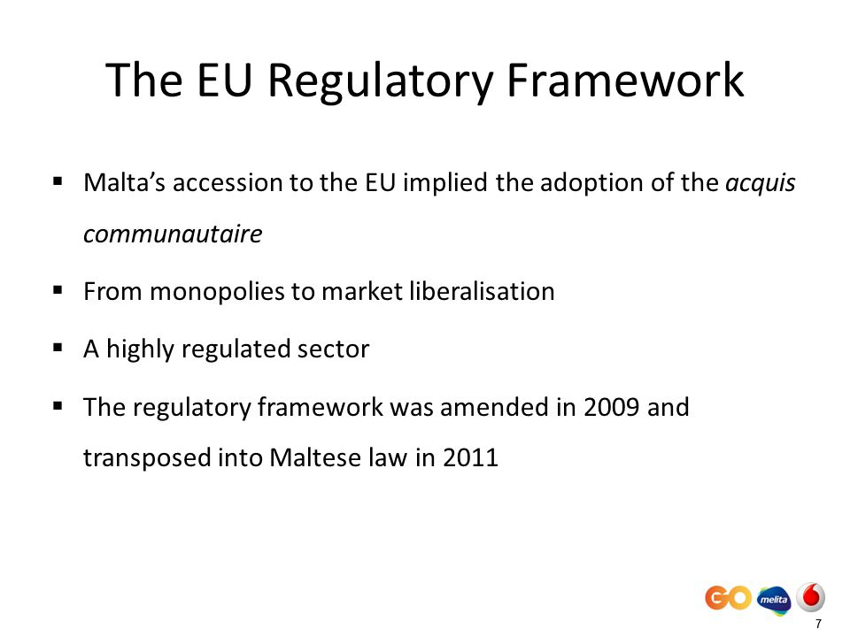 77 The EU Regulatory Framework Maltas accession to the EU implied the adoption of the acquis communautaire From monopolies to market liberalisation A highly regulated sector The regulatory framework was amended in 2009 and transposed into Maltese law in 2011